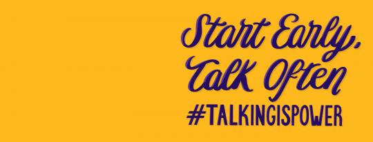 "A yellow background with blue words that read, ""Start Early, Talk Often. #TalkingIsPower."""