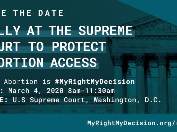 A save the date card with the rally details. Why: Abortion is #MyRightMyDecision When: March 4, 2020 at 8am. Where: US Supreme Court, Washington, DC.