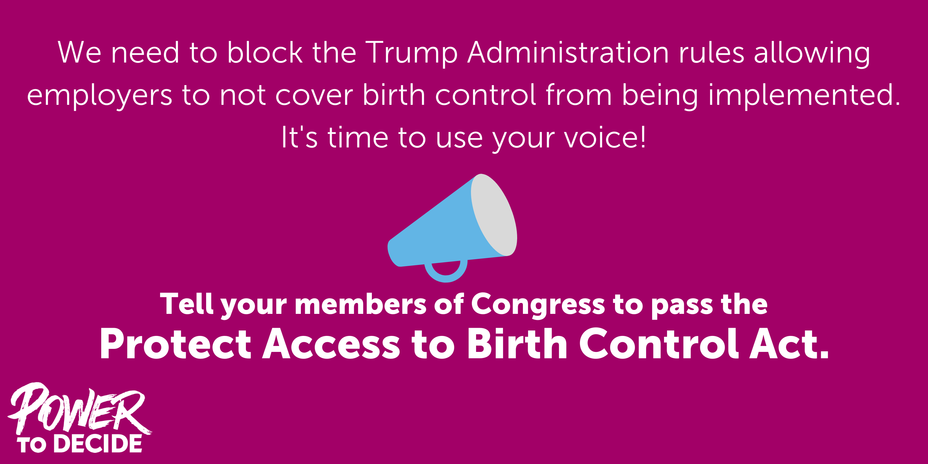 "An image of a bullhorn and the words, ""Tell your members of Congress to pass the Protect Access to Birth Control Act."""